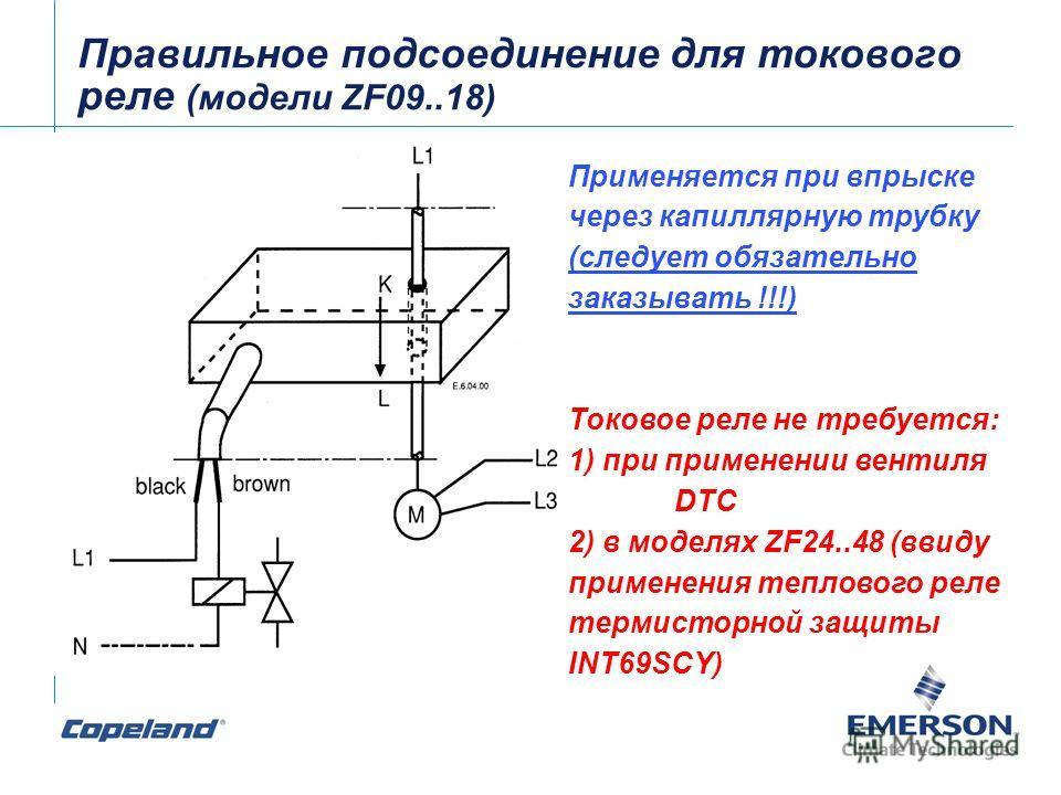 Правильное подсоединение для токового реле (модели ZF09..18) Применяется при впрыске через капиллярную трубку (следует обязательно заказывать !!!) Токовое реле не требуется: 1) при применении вентиля DTC 2) в моделях ZF24..48 (ввиду применения теплов