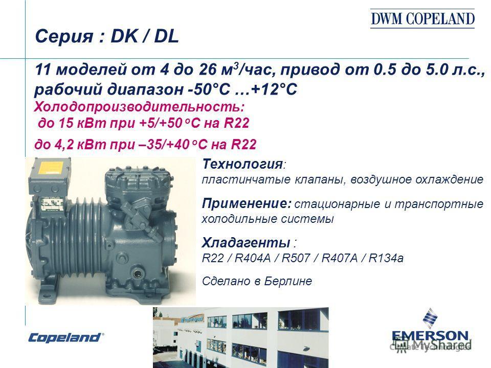 Cерия : DK / DL 11 моделей от 4 до 26 м 3 /час, привод от 0.5 до 5.0 л.с., рабочий диапазон -50°С …+12°С Холодопроизводительность: до 15 кВт при +5/+50 о С на R22 до 4,2 кВт при –35/+40 о С на R22 Технология : пластинчатые клапаны, воздушное охлажден