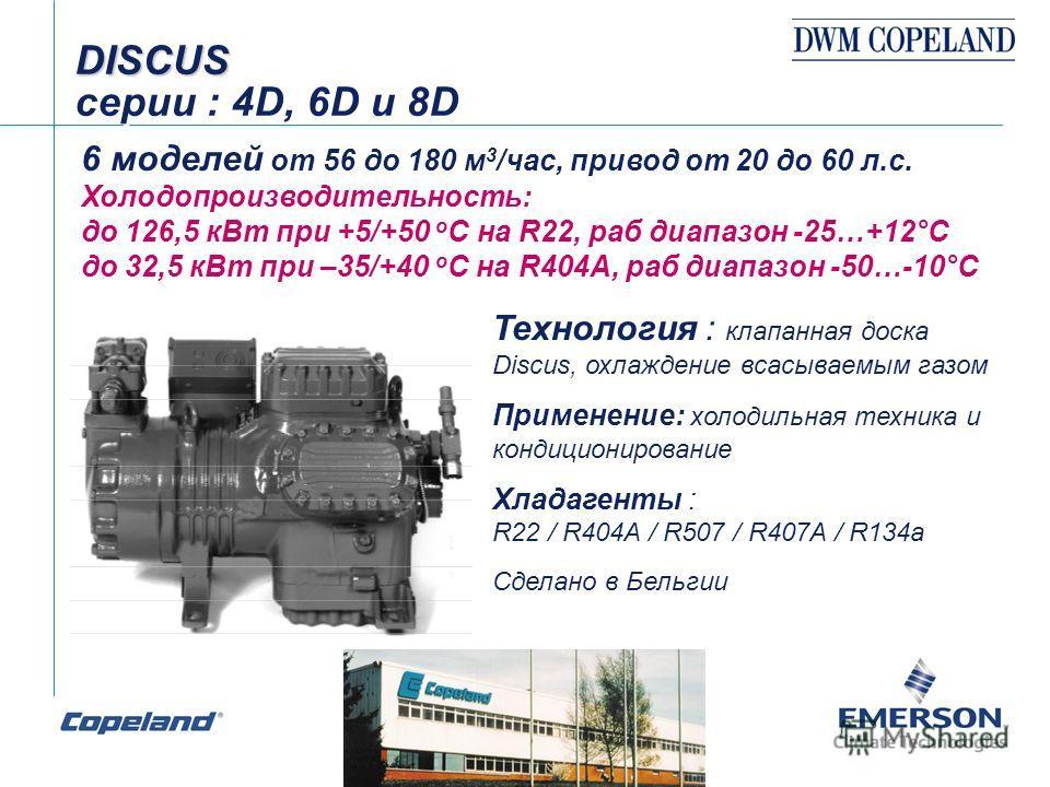 DISCUS DISCUS серии : 4D, 6D и 8D 6 моделей от 56 до 180 м 3 /час, привод от 20 до 60 л.с. Холодопроизводительность: до 126,5 кВт при +5/+50 о С на R22, раб диапазон -25…+12°С до 32,5 кВт при –35/+40 о С на R404А, раб диапазон -50…-10°С Технология :