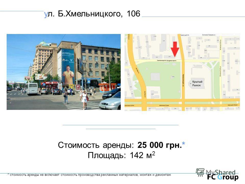 ул. Б.Хмельницкого, 106 Стоимость аренды: 25 000 грн.* Площадь: 142 м 2 * стоимость аренды не включает стоимость производства рекламных материалов, монтаж и демонтаж