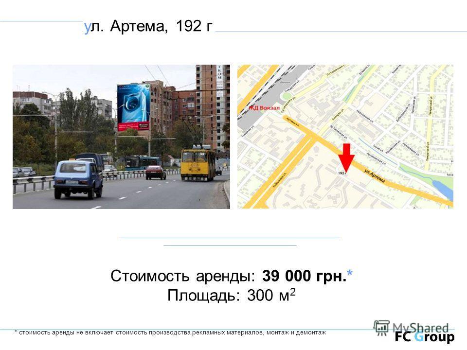 ул. Артема, 192 г Стоимость аренды: 39 000 грн.* Площадь: 300 м 2 * стоимость аренды не включает стоимость производства рекламных материалов, монтаж и демонтаж