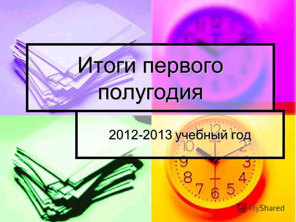 Итоги первого полугодия 2012-2013 учебный год