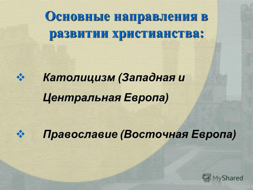 Основные направления в развитии христианства: Католицизм (Западная и Центральная Европа) Православие (Восточная Европа)