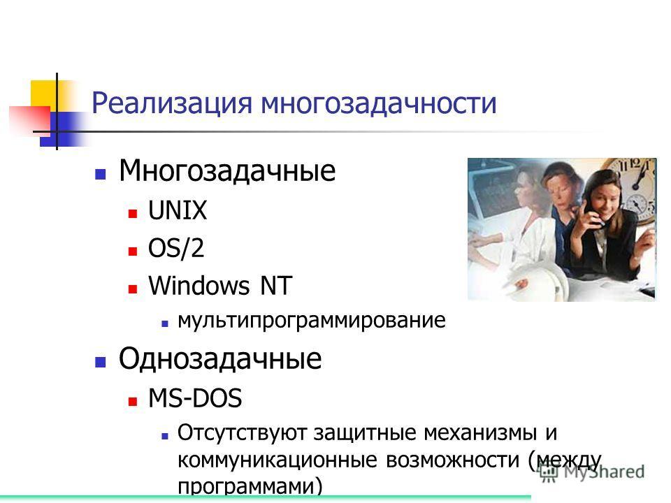 Реализация многозадачности Многозадачные UNIX OS/2 Windows NT мультипрограммирование Однозадачные MS-DOS Отсутствуют защитные механизмы и коммуникационные возможности (между программами)