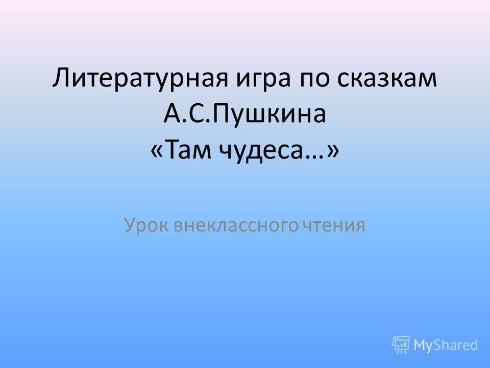 Литературная игра по сказкам А.С.Пушкина «Там чудеса…» Урок внеклассного чтения