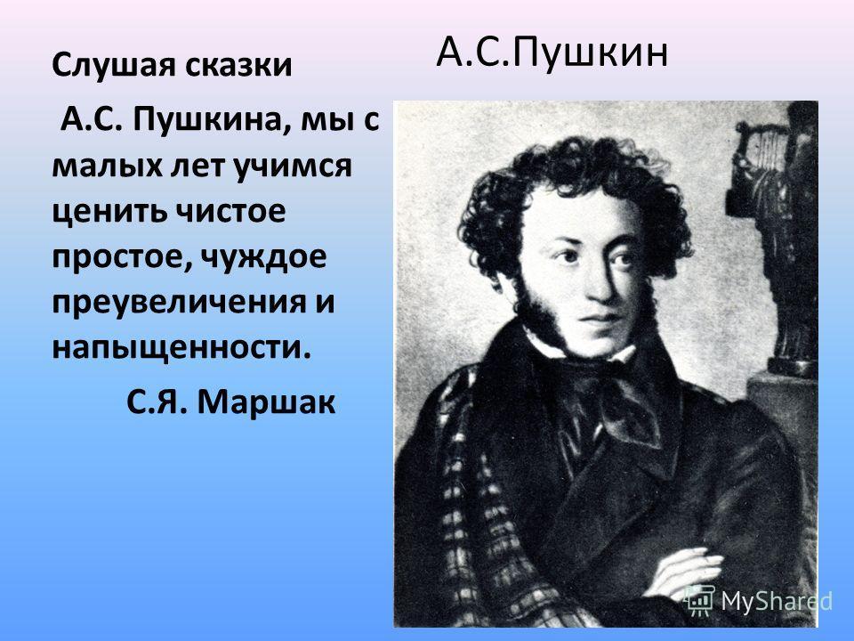 А.С.Пушкин Слушая сказки А.С. Пушкина, мы с малых лет учимся ценить чистое простое, чуждое преувеличения и напыщенности. С.Я. Маршак