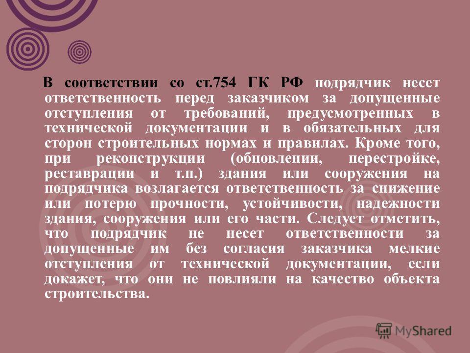 В соответствии со ст.754 ГК РФ подрядчик несет ответственность перед заказчиком за допущенные отступления от требований, предусмотренных в технической документации и в обязательных для сторон строительных нормах и правилах. Кроме того, при реконструк