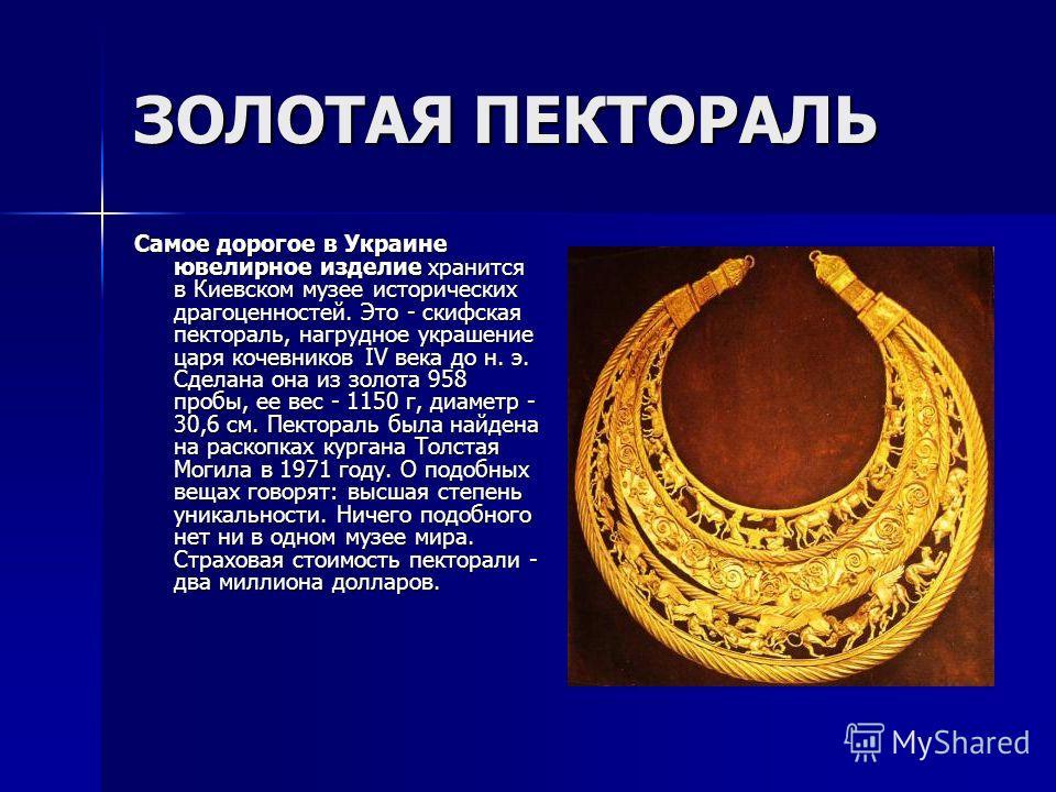 ЗОЛОТАЯ ПЕКТОРАЛЬ Самое дорогое в Украине ювелирное изделие хранится в Киевском музее исторических драгоценностей. Это - скифская пектораль, нагрудное украшение царя кочевников IV века до н. э. Сделана она из золота 958 пробы, ее вес - 1150 г, диамет