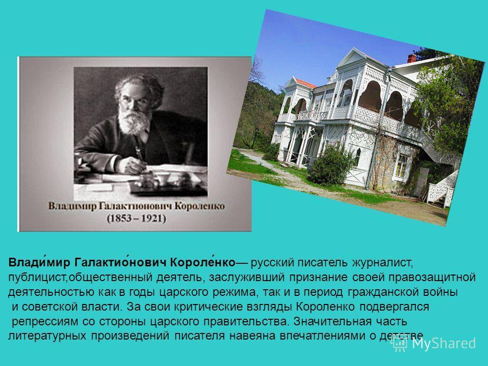 Влади́мир Галактио́нович Короле́нко русский писатель журналист, публицист,общественный деятель, заслуживший признание своей правозащитной деятельностью как в годы царского режима, так и в период гражданской войны и советской власти. За свои критическ