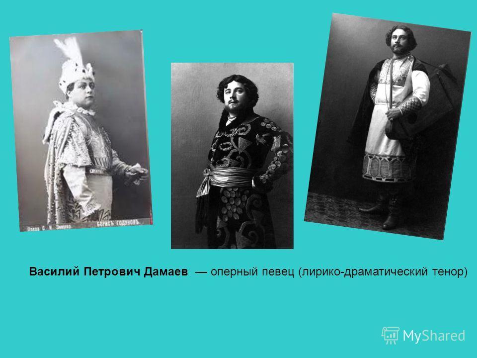 Василий Петрович Дамаев оперный певец (лирико-драматический тенор)