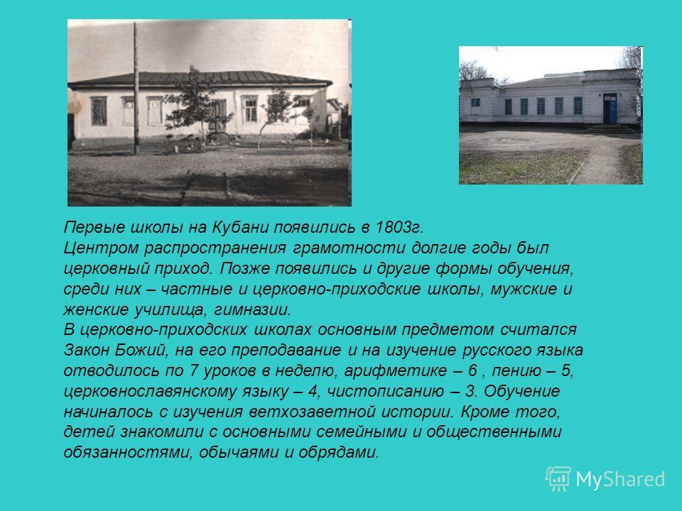 Первые школы на Кубани появились в 1803г. Центром распространения грамотности долгие годы был церковный приход. Позже появились и другие формы обучения, среди них – частные и церковно-приходские школы, мужские и женские училища, гимназии. В церковно-