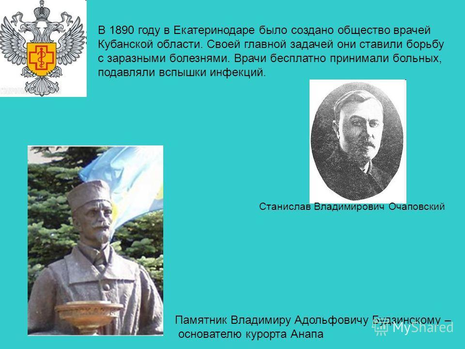 В 1890 году в Екатеринодаре было создано общество врачей Кубанской области. Своей главной задачей они ставили борьбу с заразными болезнями. Врачи бесплатно принимали больных, подавляли вспышки инфекций. Станислав Владимирович Очаповский Памятник Влад