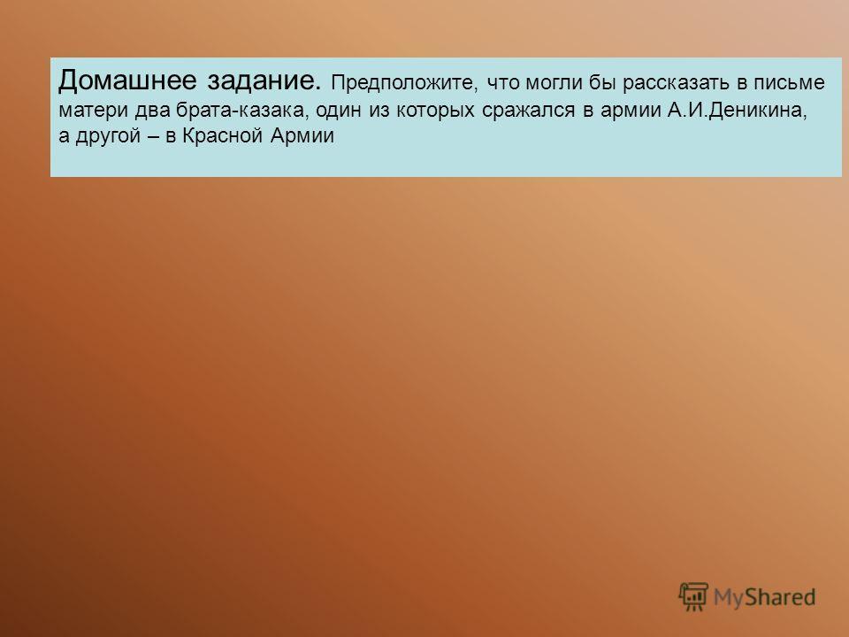 Домашнее задание. Предположите, что могли бы рассказать в письме матери два брата-казака, один из которых сражался в армии А.И.Деникина, а другой – в Красной Армии