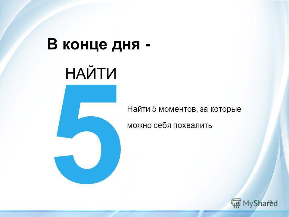 45 В конце дня - Найти 5 моментов, за которые можно себя похвалить 5 НАЙТИ