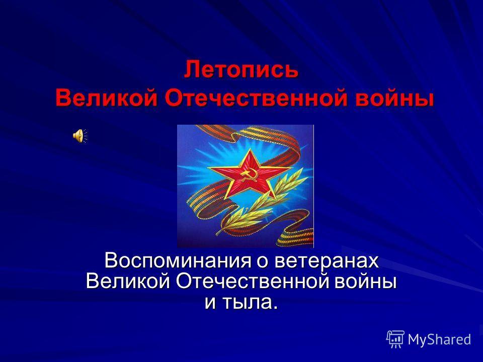 Летопись Великой Отечественной войны Воспоминания о ветеранах Великой Отечественной войны и тыла.