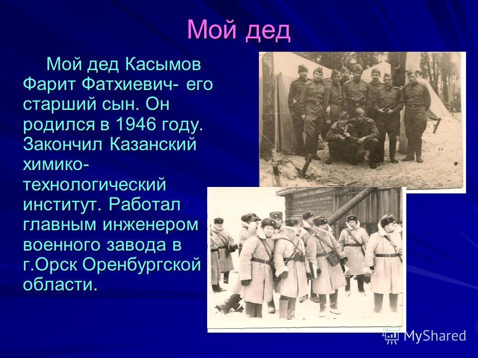 Мой дед Мой дед Касымов Фарит Фатхиевич- его старший сын. Он родился в 1946 году. Закончил Казанский химико- технологический институт. Работал главным инженером военного завода в г.Орск Оренбургской области. Мой дед Касымов Фарит Фатхиевич- его старш