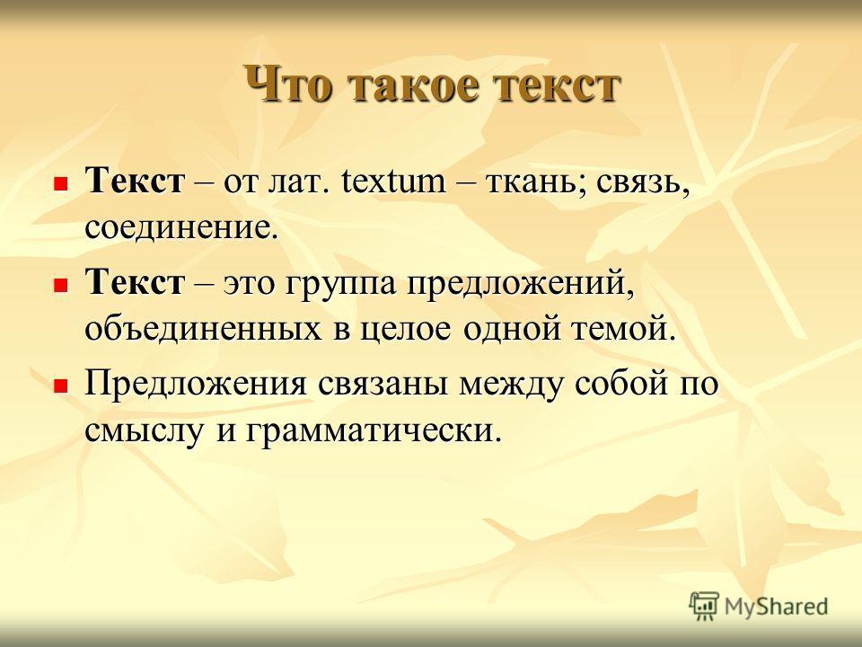 Что такое текст Текст – от лат. textum – ткань; связь, соединение. Текст – от лат. textum – ткань; связь, соединение. Текст – это группа предложений, объединенных в целое одной темой. Текст – это группа предложений, объединенных в целое одной темой.