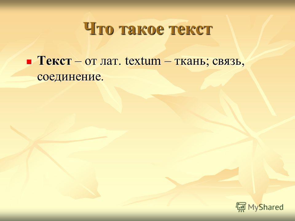 Что такое текст Текст – от лат. textum – ткань; связь, соединение. Текст – от лат. textum – ткань; связь, соединение.