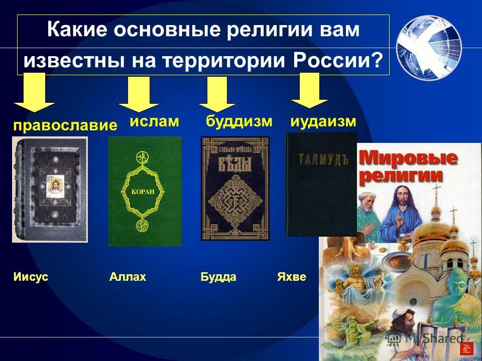 Какие основные религии вам известны на территории России? православие исламбуддизмиудаизм Иисус Аллах Будда Яхве