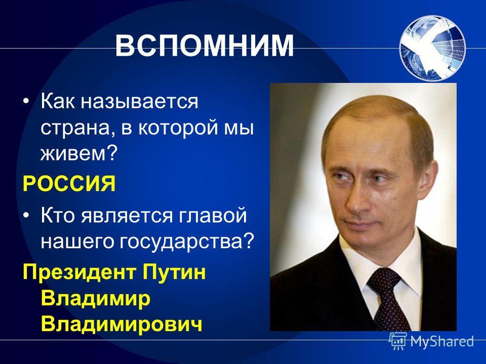 ВСПОМНИМ Как называется страна, в которой мы живем? РОССИЯ Кто является главой нашего государства? Президент Путин Владимир Владимирович