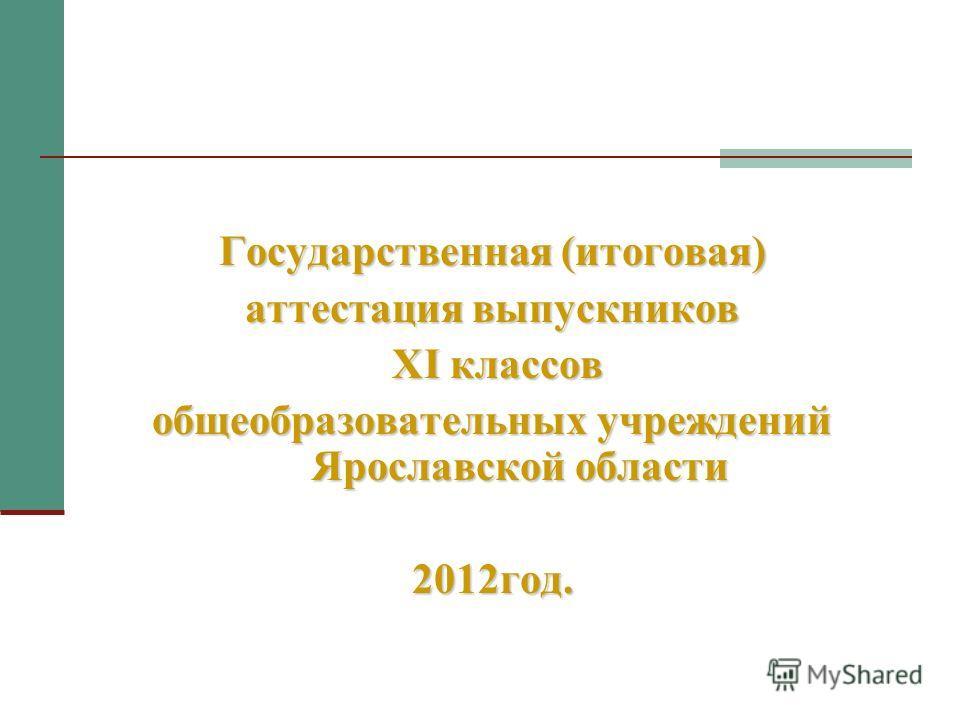 Государственная (итоговая) аттестация выпускников XI классов XI классов общеобразовательных учреждений Ярославской области 2012год.