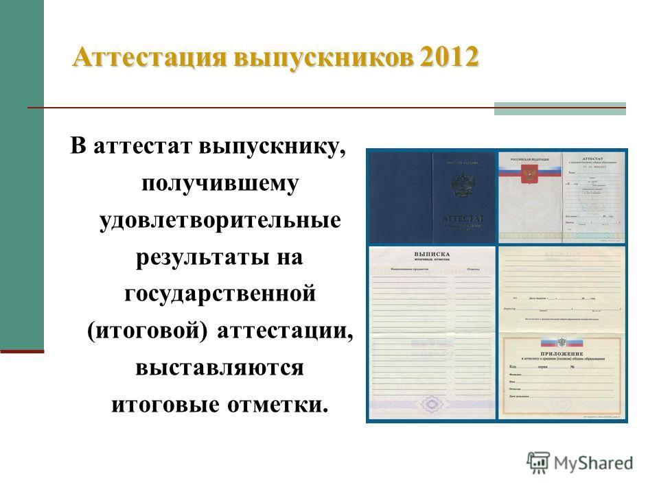В аттестат выпускнику, получившему удовлетворительные результаты на государственной (итоговой) аттестации, выставляются итоговые отметки. Аттестация выпускников 2012