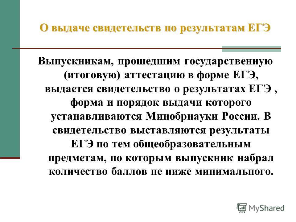 Выпускникам, прошедшим государственную (итоговую) аттестацию в форме ЕГЭ, выдается свидетельство о результатах ЕГЭ, форма и порядок выдачи которого устанавливаются Минобрнауки России. В свидетельство выставляются результаты ЕГЭ по тем общеобразовател