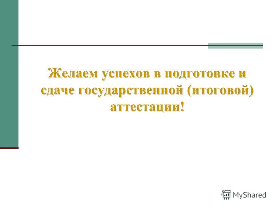 Желаем успехов в подготовке и сдаче государственной (итоговой) аттестации!
