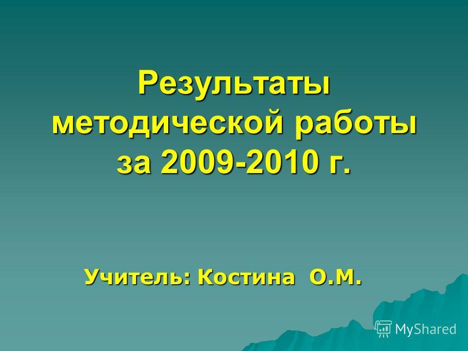 Результаты методической работы за 2009-2010 г. Результаты методической работы за 2009-2010 г. Учитель: Костина О.М.
