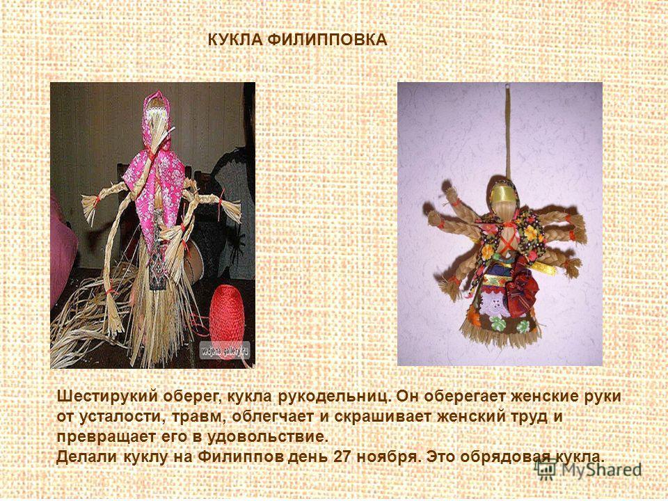 КУКЛА ФИЛИППОВКА Шестирукий оберег, кукла рукодельниц. Он оберегает женские руки от усталости, травм, облегчает и скрашивает женский труд и превращает его в удовольствие. Делали куклу на Филиппов день 27 ноября. Это обрядовая кукла.