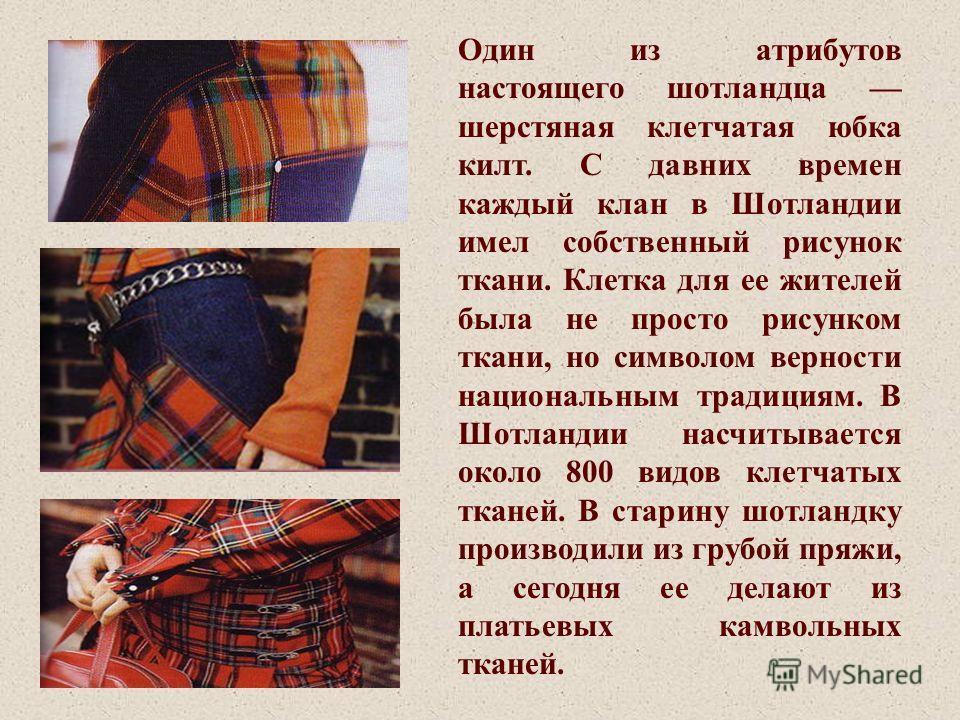 Один из атрибутов настоящего шотландца шерстяная клетчатая юбка килт. С давних времен каждый клан в Шотландии имел собственный рисунок ткани. Клетка для ее жителей была не просто рисунком ткани, но символом верности национальным традициям. В Шотланди