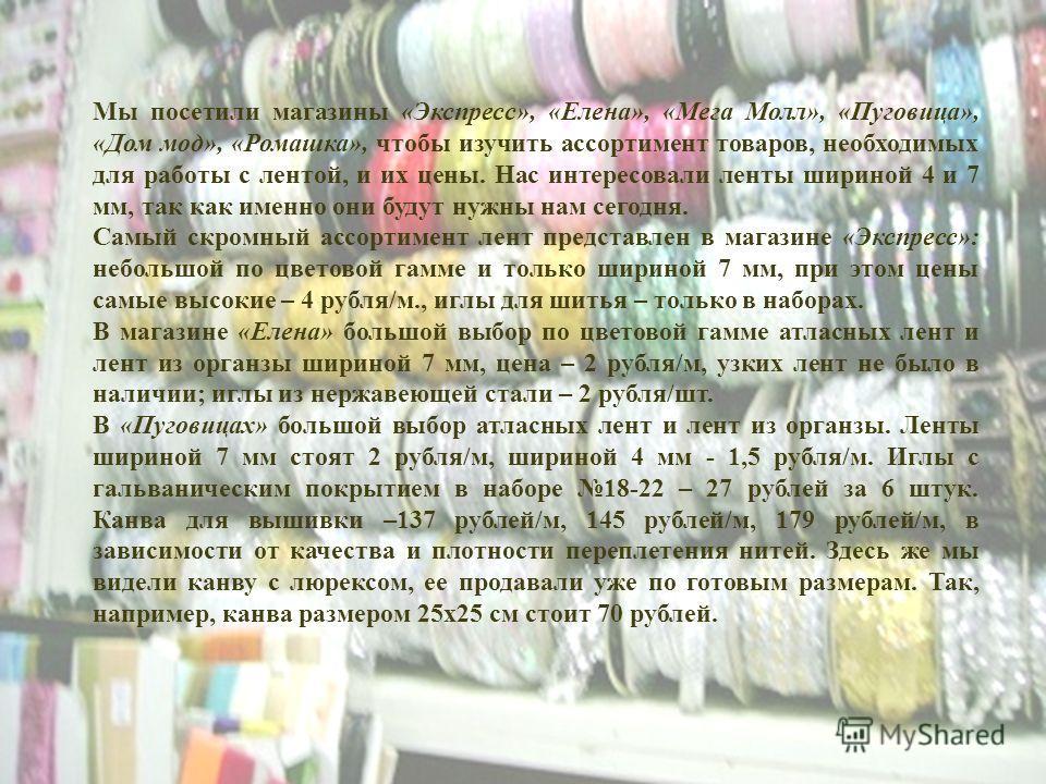 Мы посетили магазины «Экспресс», «Елена», «Мега Молл», «Пуговица», «Дом мод», «Ромашка», чтобы изучить ассортимент товаров, необходимых для работы с лентой, и их цены. Нас интересовали ленты шириной 4 и 7 мм, так как именно они будут нужны нам сегодн