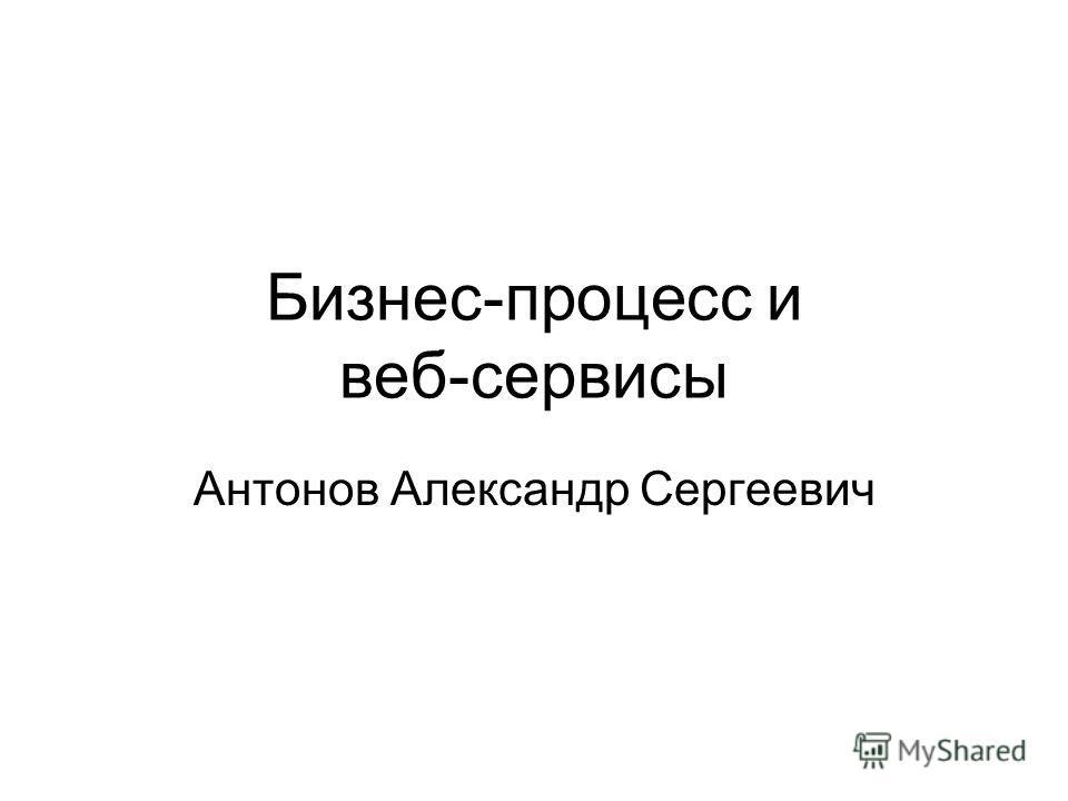 Бизнес-процесс и веб-сервисы Антонов Александр Сергеевич