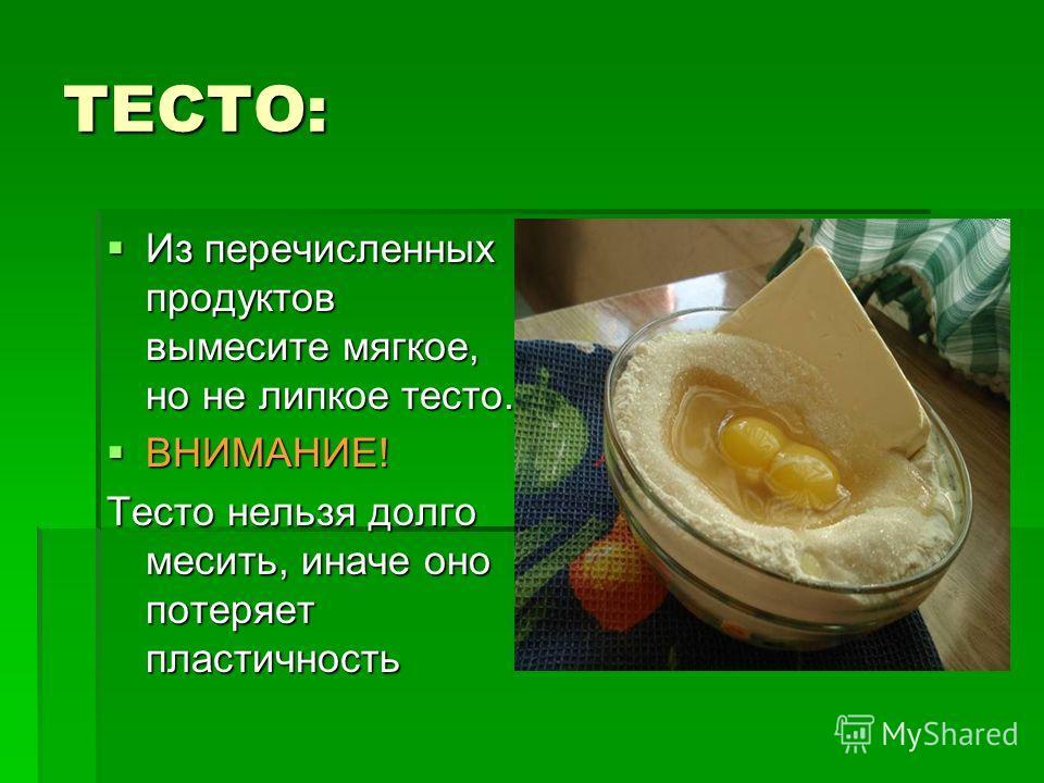 ТЕСТО: Из перечисленных продуктов вымесите мягкое, но не липкое тесто. Из перечисленных продуктов вымесите мягкое, но не липкое тесто. ВНИМАНИЕ! ВНИМАНИЕ! Тесто нельзя долго месить, иначе оно потеряет пластичность