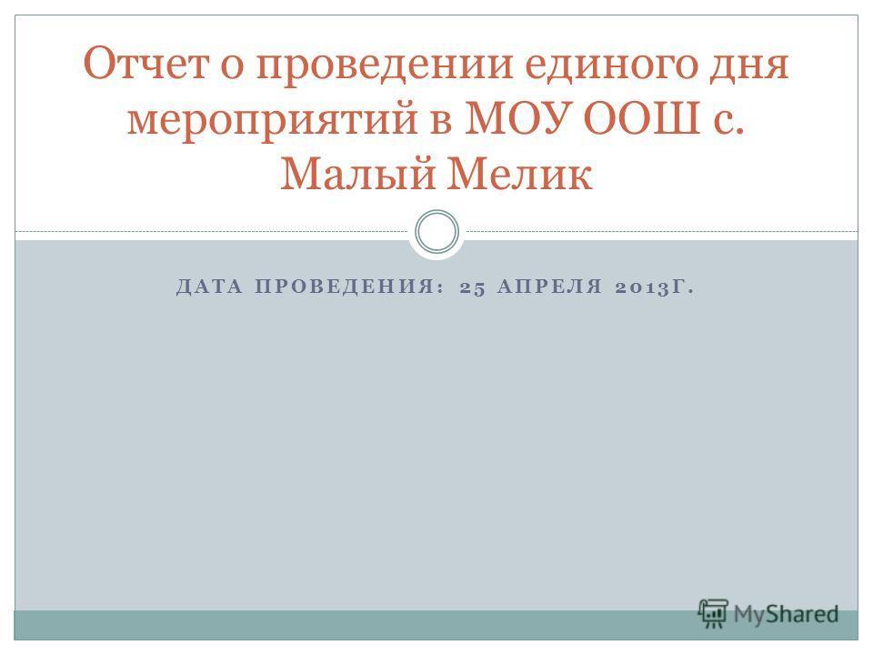 ДАТА ПРОВЕДЕНИЯ: 25 АПРЕЛЯ 2013Г. Отчет о проведении единого дня мероприятий в МОУ ООШ с. Малый Мелик