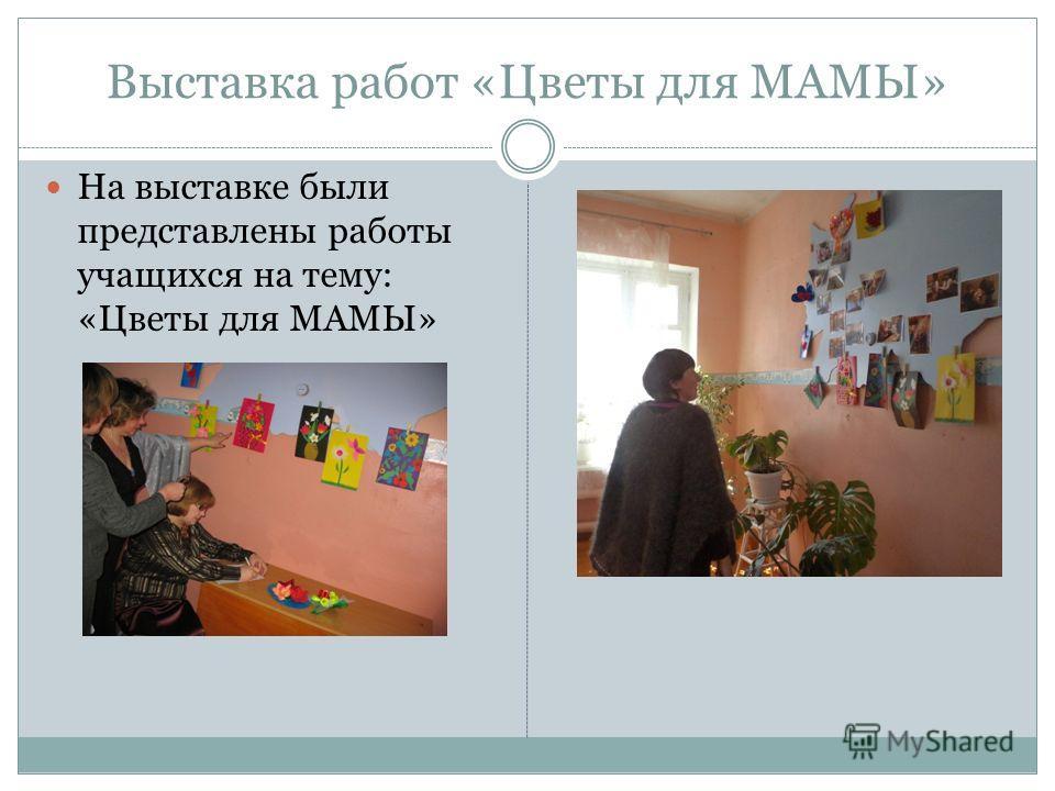 Выставка работ «Цветы для МАМЫ» На выставке были представлены работы учащихся на тему: «Цветы для МАМЫ»