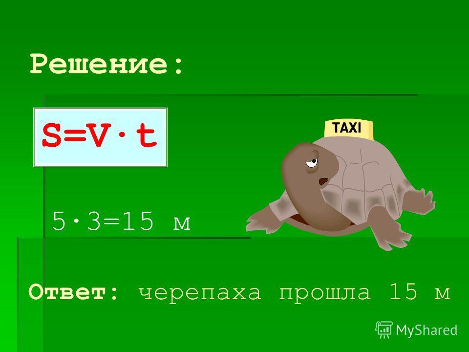 Черепаха двигалась со скоростью 5 м/мин. Какое расстояние она прошла она за 3 мин? SVt 5м/мин3 мин ? 5м/мин 3 мин ?