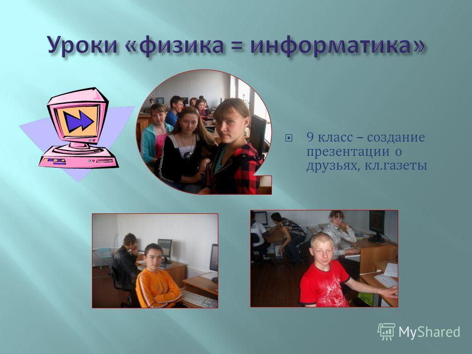 9 класс – создание презентации о друзьях, кл.газеты