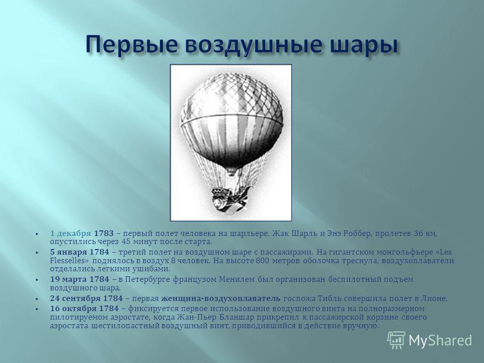 1 декабря 1783 – первый полет человека на шарльере. Жак Шарль и Энэ Роббер, пролетев 36 км, опустились через 45 минут после старта. 5 января 1784 – третий полет на воздушном шаре с пассажирами. На гигантском монгольфьере «Les Flesselles» поднялось в