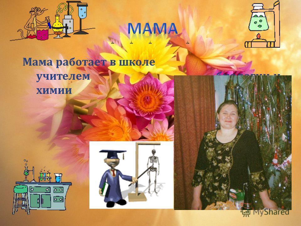 Мама работает в школе учителем биологии и химии