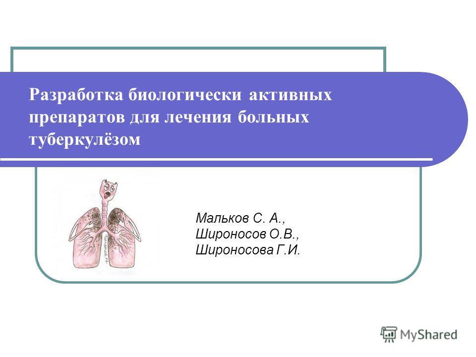Разработка биологически активных препаратов для лечения больных туберкулёзом Мальков С. А., Широносов О.В., Широносова Г.И.
