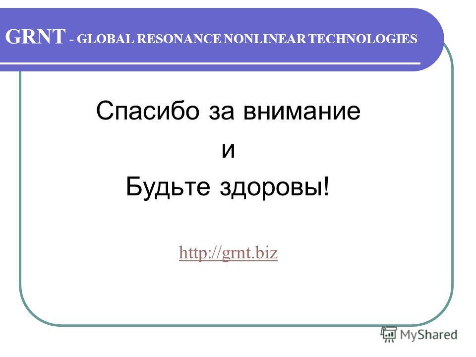 GRNT - GLOBAL RESONANCE NONLINEAR TECHNOLOGIES Спасибо за внимание и Будьте здоровы! http://grnt.biz