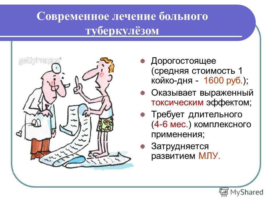 Дорогостоящее (средняя стоимость 1 койко-дня - 1600 руб.); Оказывает выраженный токсическим эффектом; Требует длительного (4-6 мес.) комплексного применения; Затрудняется развитием МЛУ. Современное лечение больного туберкулёзом