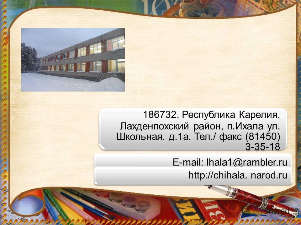 186732, Республика Карелия, Лахденпохский район, п.Ихала ул. Школьная, д.1а. Тел./ факс (81450) 3- 35-18 E-mail: lhala1@rambler.ruhttp://chihala. narod.ru