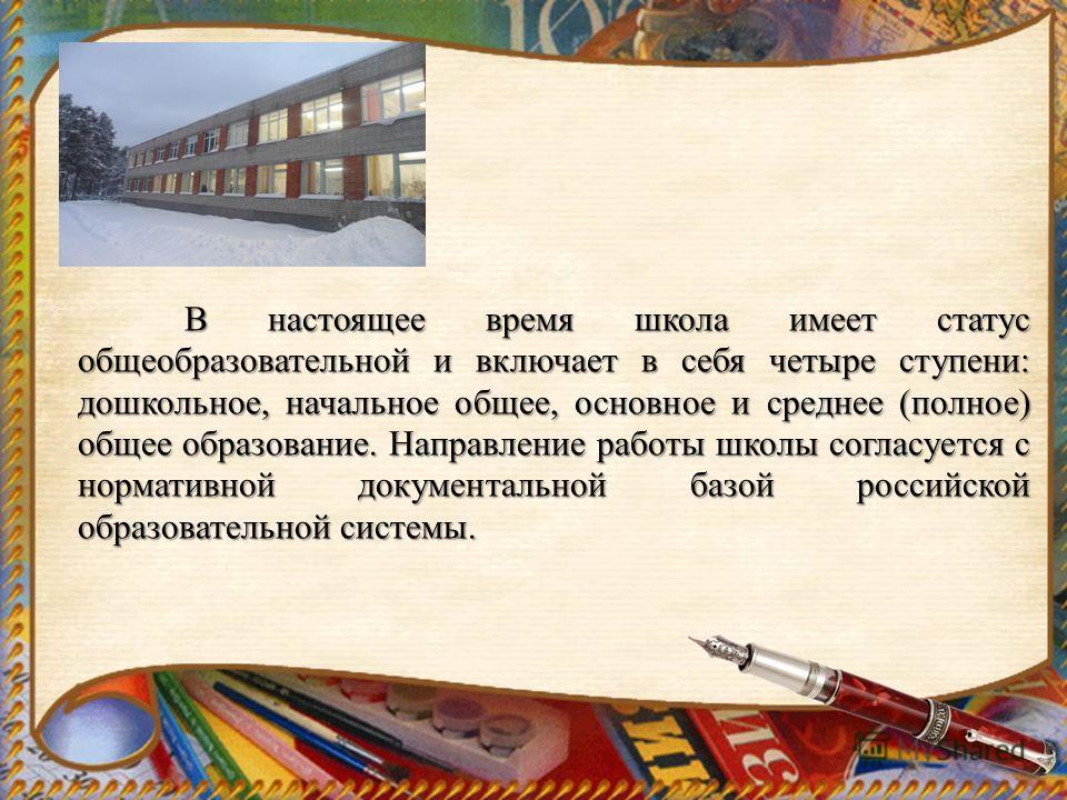 В настоящее время школа имеет статус общеобразовательной и включает в себя четыре ступени: дошкольное, начальное общее, основное и среднее (полное) общее образование. Направление работы школы согласуется с нормативной документальной базой российской