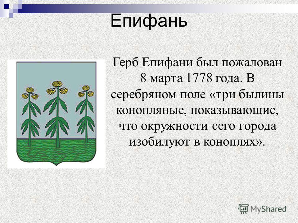 Епифань Герб Епифани был пожалован 8 марта 1778 года. В серебряном поле «три былины конопляные, показывающие, что окружности сего города изобилуют в коноплях».