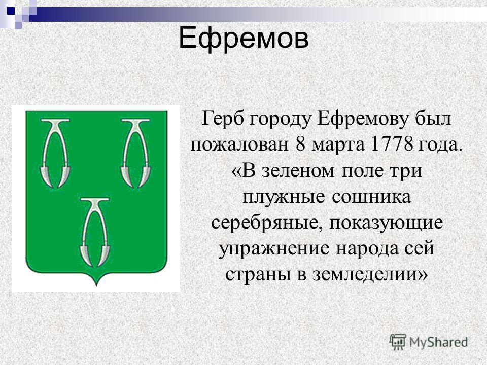 Ефремов Герб городу Ефремову был пожалован 8 марта 1778 года. «В зеленом поле три плужные сошника серебряные, показующие упражнение народа сей страны в земледелии»