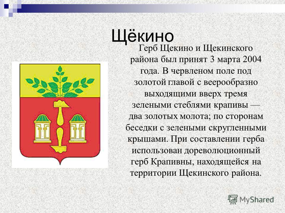 Щёкино Герб Щекино и Щекинского района был принят 3 марта 2004 года. В червленом поле под золотой главой с веерообразно выходящими вверх тремя зелеными стеблями крапивы два золотых молота; по сторонам беседки с зелеными скругленными крышами. При сост