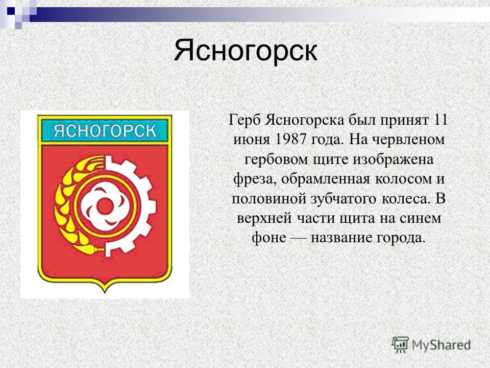Ясногорск Герб Ясногорска был принят 11 июня 1987 года. На червленом гербовом щите изображена фреза, обрамленная колосом и половиной зубчатого колеса. В верхней части щита на синем фоне название города.