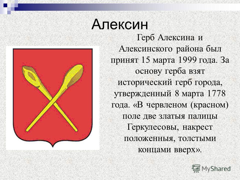 Алексин Герб Алексина и Алексинского района был принят 15 марта 1999 года. За основу герба взят исторический герб города, утвержденный 8 марта 1778 года. «В червленом (красном) поле две златыя палицы Геркулесовы, накрест положенныя, толстыми концами